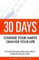 30 Days Change Your Habits, Change Your Life A Couple of Simple Steps Every Day to Create the Life You Want by Reklau, Marc