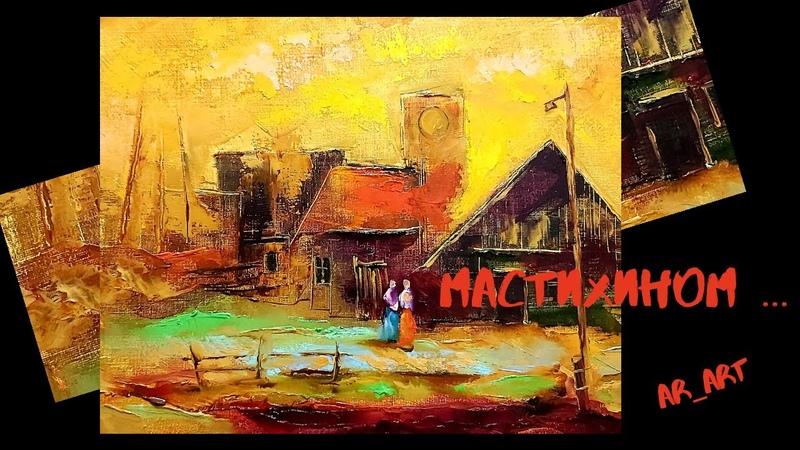 ЖИВОПИСЬ МАСТИХИНОМ. Научиться писать картины мастихином. Живопись маслом. Урокмастер - класс...14