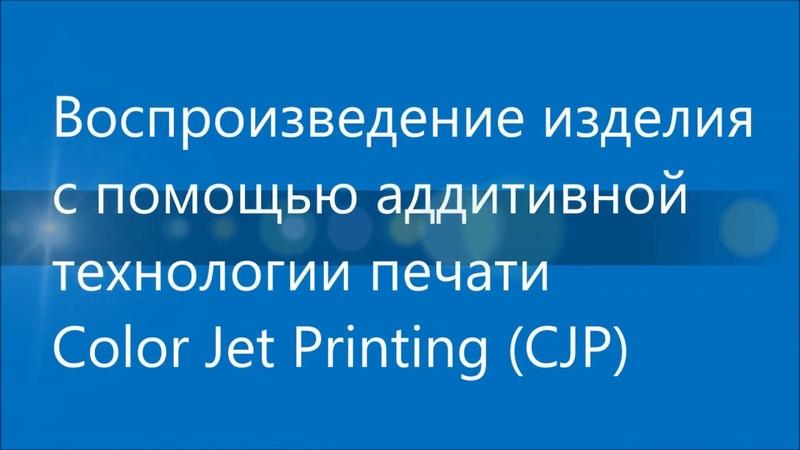 Аддитивная технология печати Color Jet Printing полная версия