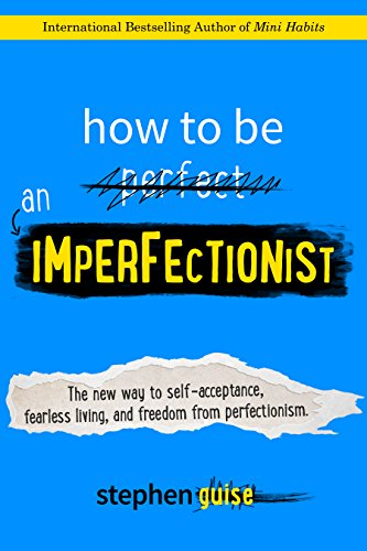 How to be an imperfectionist the new way to self-acceptance fearless living and freedom from perfectionism by Guise Stephen