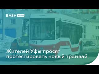 Жителей Уфы просят протестировать новый трамвай