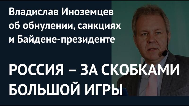 РОССИЯ ЗА СКОБКАМИ БОЛЬШОЙ ИГРЫ Владислав Иноземцев об обнулении санкциях и Байдене президенте