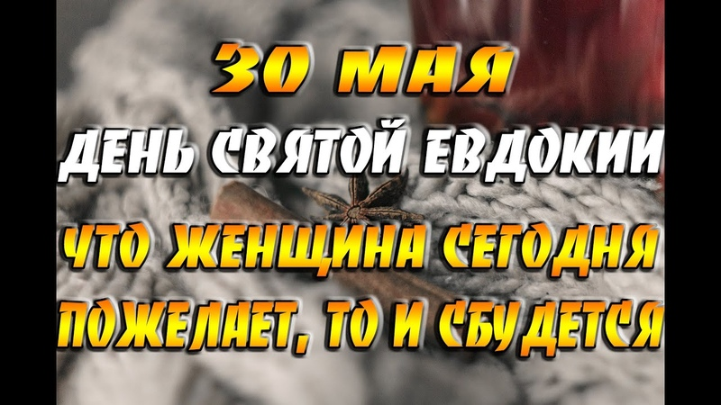 30 мая народный праздник День Святой Евдокии Что женщина сегодня пожелает то и сбудется
