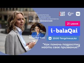 Как помочь подростку найти свое призвание. Виктория Шиманская в эфире i-balaqai