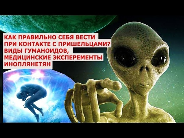 Как правильно себя вести при контакте с пришельцами Виды гуманоидов, медицинские эксперементы инопл