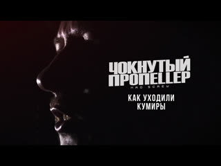 Чокнутый Пропеллер - Как Уходили Кумиры (2019)