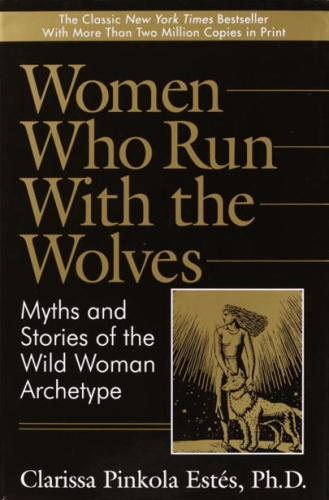 Women Who Run with the Wolves Myths and Stories of the Wild Woman Archetype by Estes, Clarissa Pincola