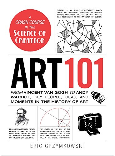 Art 101 From Vincent van Gogh to Andy Warhol, Key People, Ideas, and Moments in the History of Art by Eric Grzymkowski