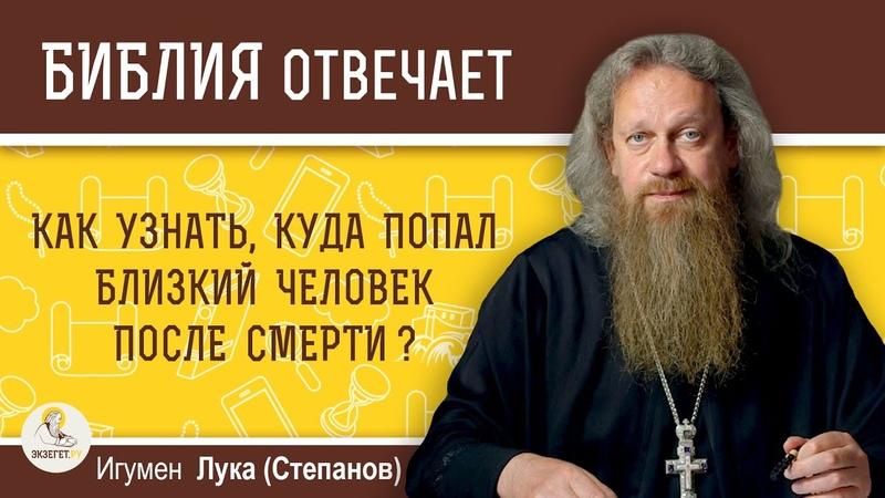 Как узнать куда попал близкий человек после смерти Игумен Лука Степанов