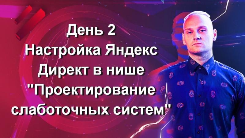 День 2 Настройка Яндекс Директ в нише Проектирование слаботочных систем