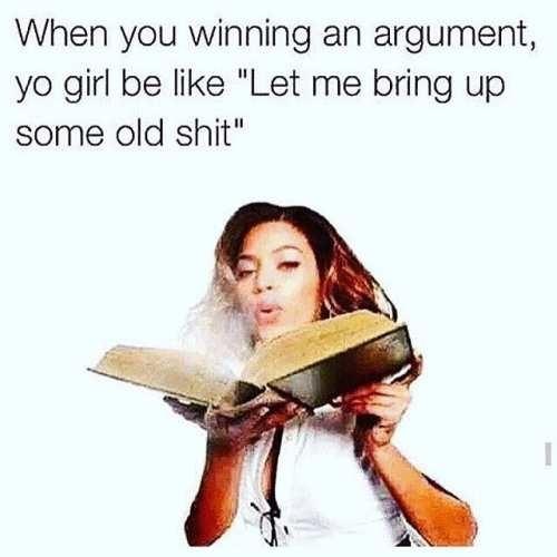 Когда ты уже победил в споре, и тут девушка вспоминает какое-то старое дерьмо.